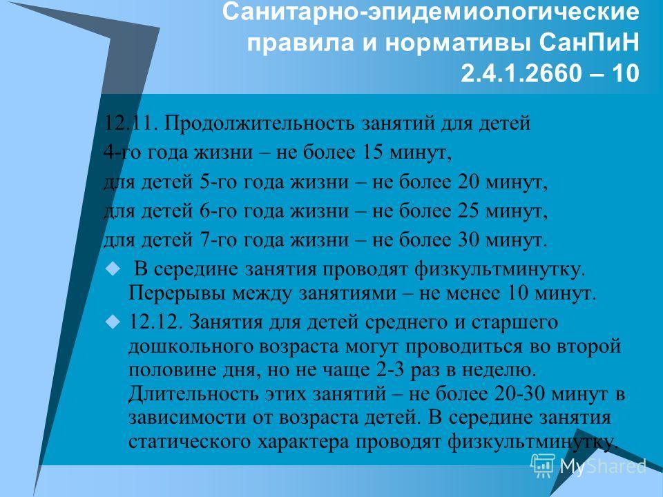 Санитарно-эпидемиологические правила и нормативы СанПиН 2.4.1.2660 – 10 12.11. Продолжительность занятий для детей 4-го года жизни – не более 15 минут, для детей 5-го года жизни – не более 20 минут, для детей 6-го года жизни – не более 25 минут, для