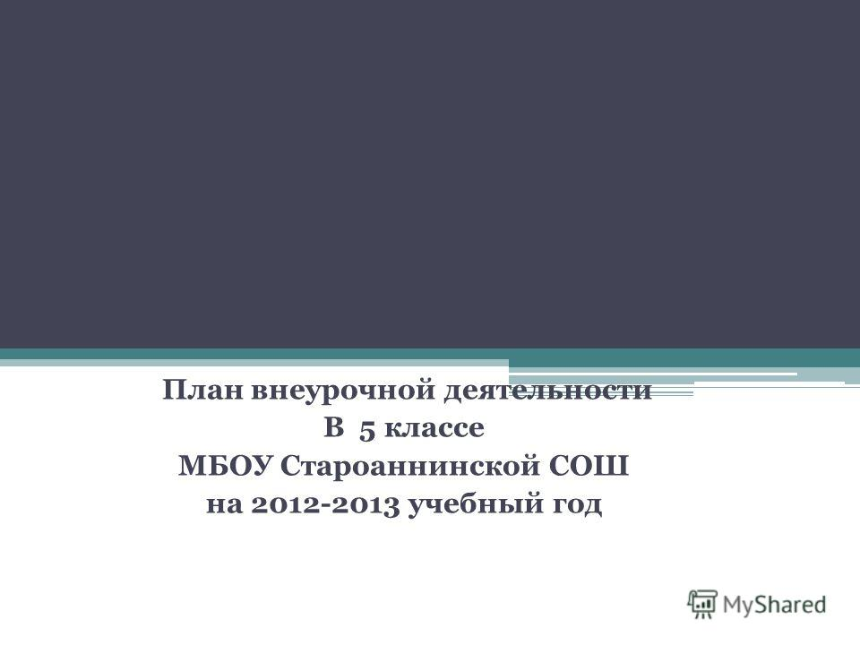 План внеурочной деятельности В 5 классе МБОУ Староаннинской СОШ на 2012-2013 учебный год