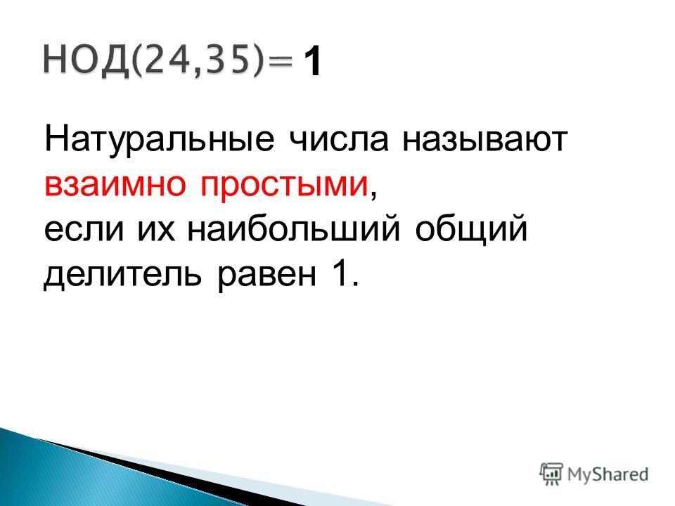 1 Натуральные числа называют взаимно простыми, если их наибольший общий делитель равен 1.