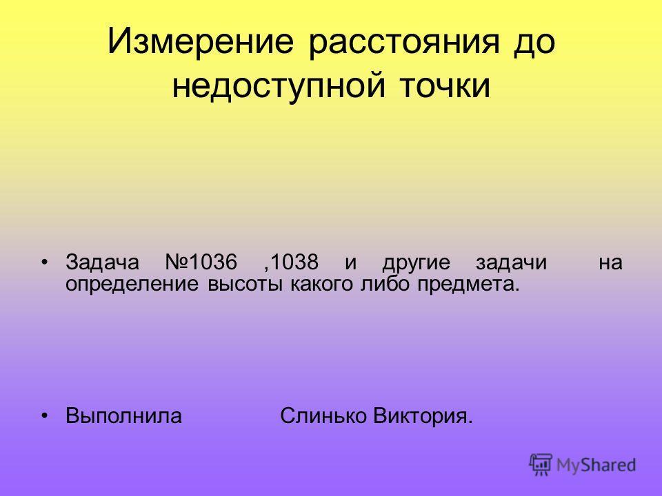 Измерение расстояния до недоступной точки Задача 1036,1038 и другие задачи на определение высоты какого либо предмета. Выполнила Слинько Виктория.