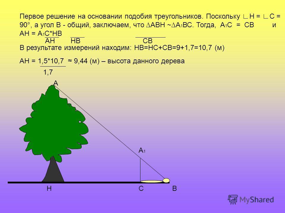 НСВ А1А1 А Первое решение на основании подобия треугольников. Поскольку Н = С = 90°, а угол В - общий, заключаем, что АВН ~А 1 ВС. Тогда, А 1 С = СВ и АН = А 1 С*НВ АННВСВ В результате измерений находим: НВ=НС+СВ=9+1,7=10,7 (м) АН = 1,5*10,7 9,44 (м)