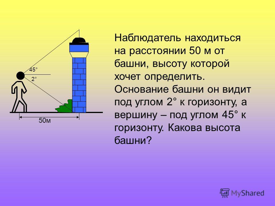 50м 45° 2°2° Наблюдатель находиться на расстоянии 50 м от башни, высоту которой хочет определить. Основание башни он видит под углом 2° к горизонту, а вершину – под углом 45° к горизонту. Какова высота башни?