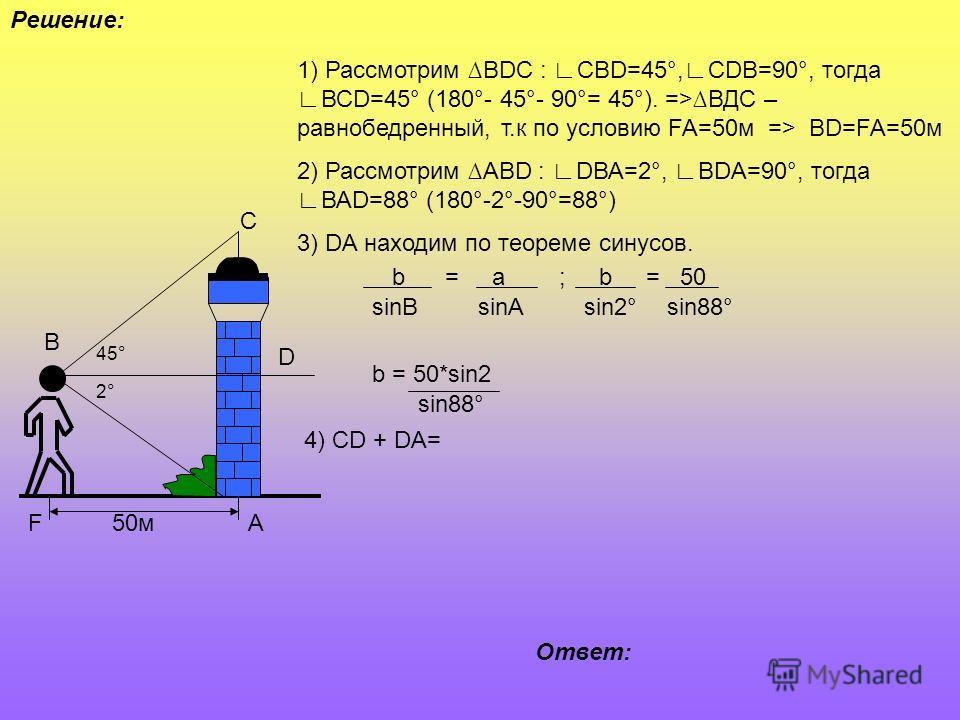 50м 45° 2°2° В С А D F 1) Рассмотрим ВDС : СВD=45°,СDВ=90°, тогдаВСD=45° (180°- 45°- 90°= 45°). =>ВДС – равнобедренный, т.к по условию FA=50м => ВD=FA=50м 2) Рассмотрим АВD : DВА=2°, ВDА=90°, тогдаВАD=88° (180°-2°-90°=88°) 3) DA находим по теореме си