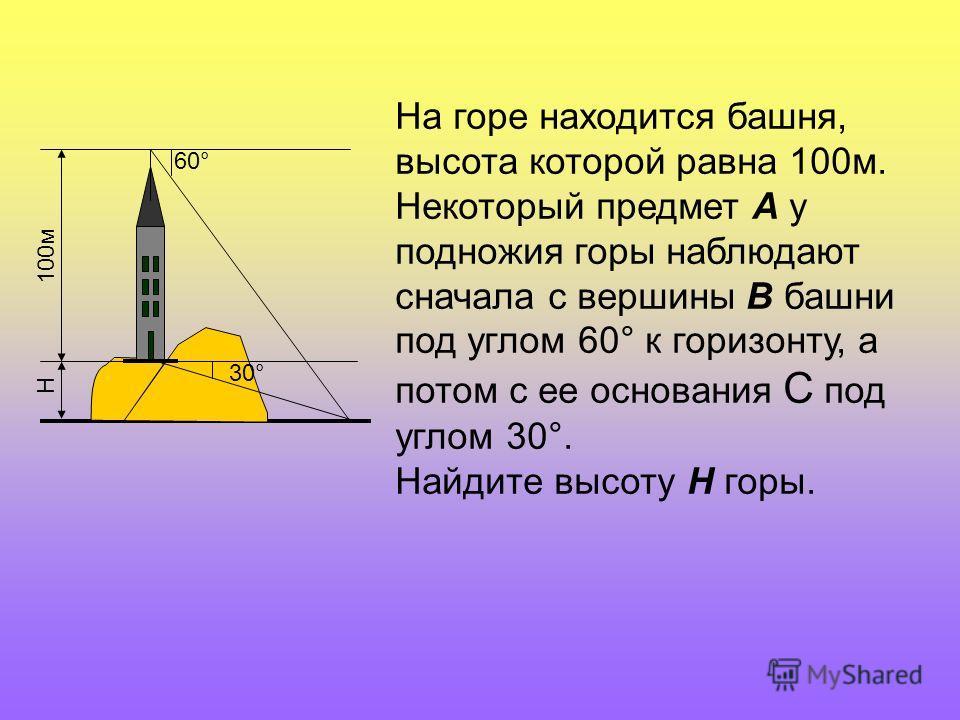 100м 60° 30° Н На горе находится башня, высота которой равна 100м. Некоторый предмет А у подножия горы наблюдают сначала с вершины В башни под углом 60° к горизонту, а потом с ее основания С под углом 30°. Найдите высоту Н горы.