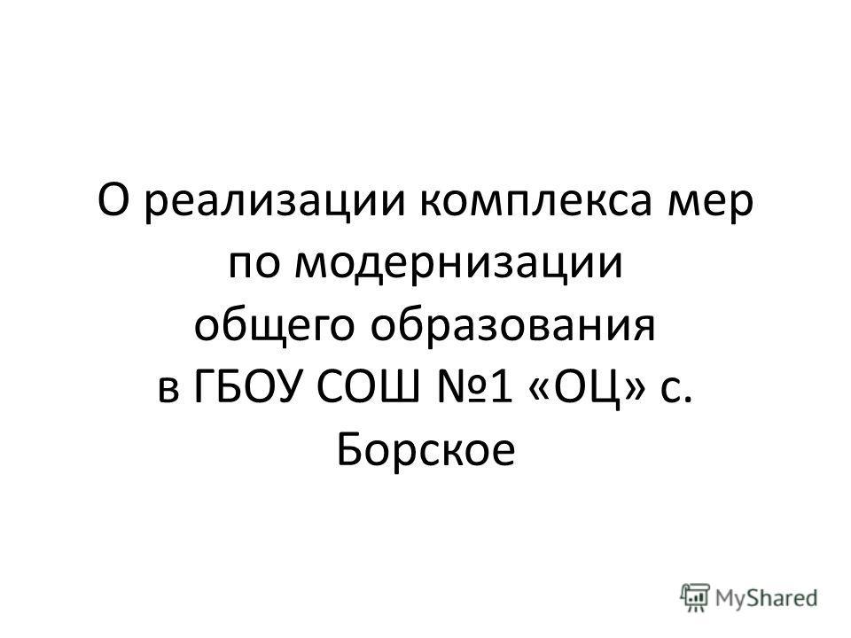 О реализации комплекса мер по модернизации общего образования в ГБОУ СОШ 1 «ОЦ» с. Борское