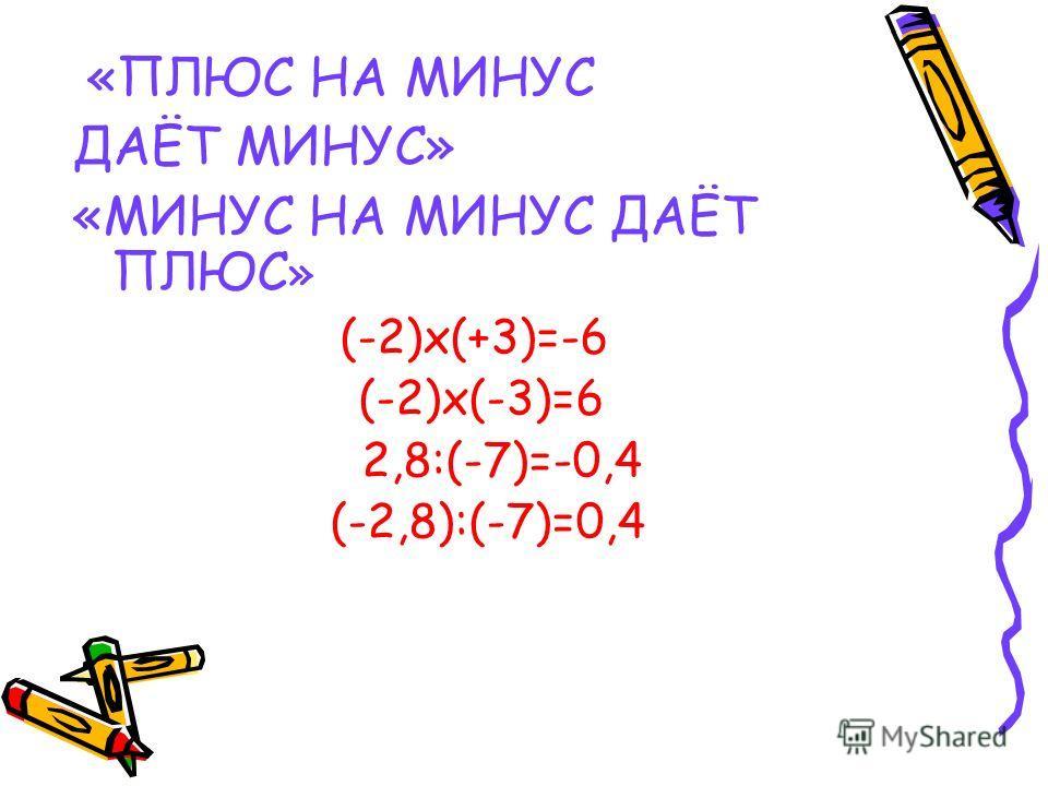 «ПЛЮС НА МИНУС ДАЁТ МИНУС» «МИНУС НА МИНУС ДАЁТ ПЛЮС » (-2)х(+3)=-6 (-2)х(-3)=6 2,8:(-7)=-0,4 (-2,8):(-7)=0,4