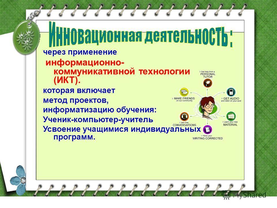 через применение информационно- коммуникативной технологии (ИКТ). которая включает метод проектов, информатизацию обучения: Ученик-компьютер-учитель Усвоение учащимися индивидуальных программ.