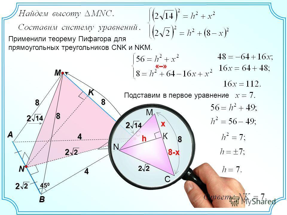 M C A B 8 4 8 4 N 8 45 0 K 22 22 142 N M22 К С 14 8 h x 8-x Применили теорему Пифагора для прямоугольных треугольников СNK и NKM. Подставим в первое уравнение «–» 2