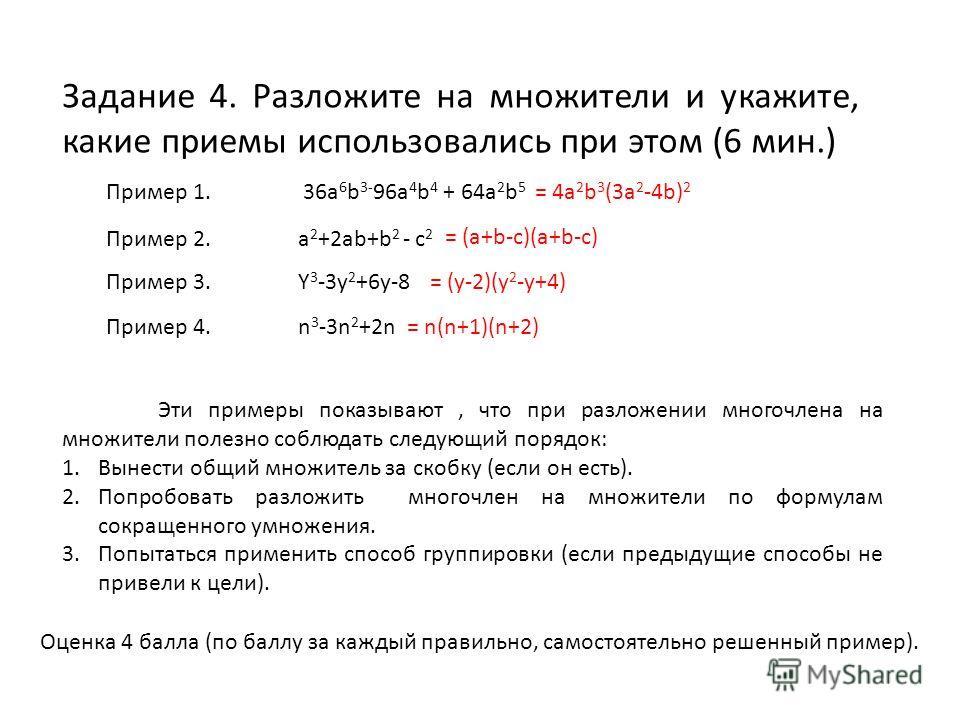 Задание 4. Разложите на множители и укажите, какие приемы использовались при этом (6 мин.) Пример 1. 36a 6 b 3- 96a 4 b 4 + 64a 2 b 5 Пример 2.a 2 +2ab+b 2 - c 2 Пример 3.Y 3 -3y 2 +6y-8 Эти примеры показывают, что при разложении многочлена на множит