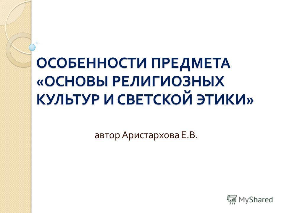 ОСОБЕННОСТИ ПРЕДМЕТА « ОСНОВЫ РЕЛИГИОЗНЫХ КУЛЬТУР И СВЕТСКОЙ ЭТИКИ » автор Аристархова Е. В.