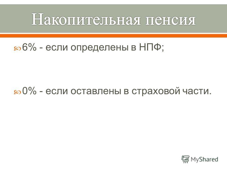 6% - если определены в НПФ ; 0% - если оставлены в страховой части.