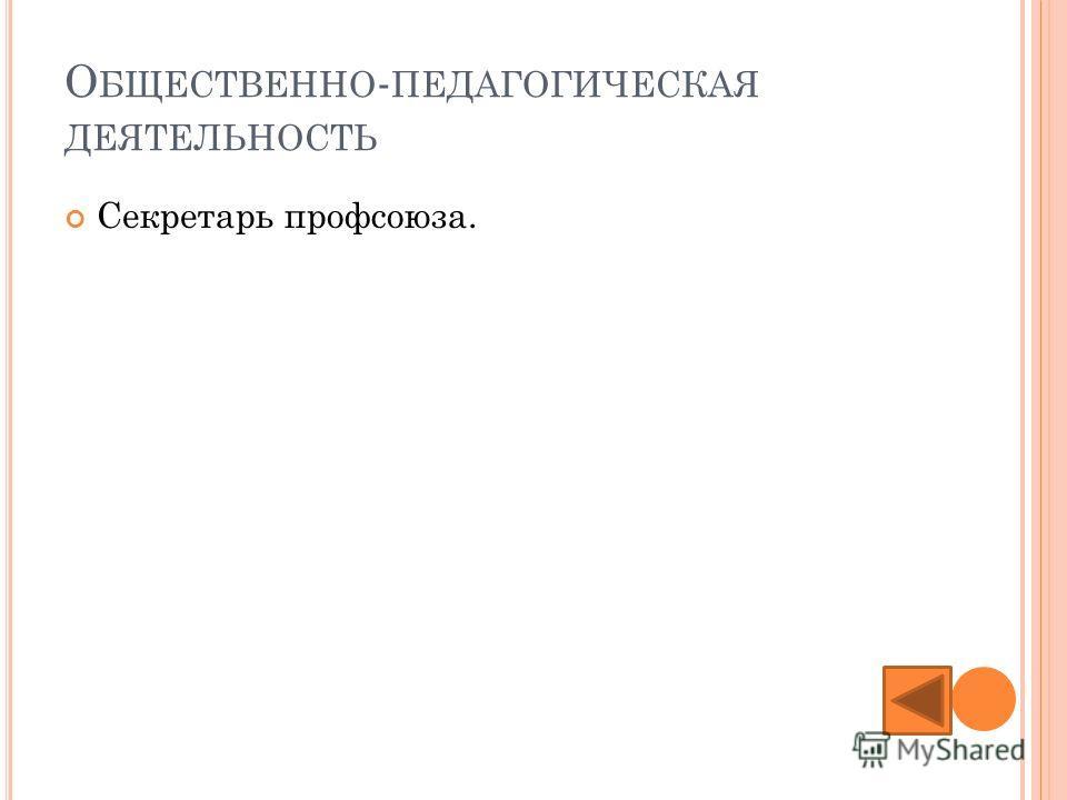 О БЩЕСТВЕННО - ПЕДАГОГИЧЕСКАЯ ДЕЯТЕЛЬНОСТЬ Секретарь профсоюза.