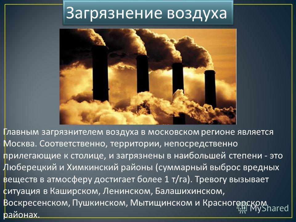 Главным загрязнителем воздуха в московском регионе является Москва. Соответственно, территории, непосредственно прилегающие к столице, и загрязнены в наибольшей степени - это Люберецкий и Химкинский районы ( суммарный выброс вредных веществ в атмосфе