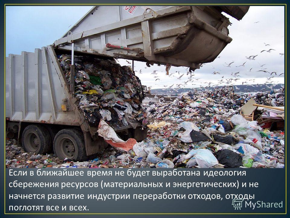 Если в ближайшее время не будет выработана идеология сбережения ресурсов ( материальных и энергетических ) и не начнется развитие индустрии переработки отходов, отходы поглотят все и всех.