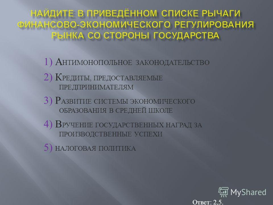 1) А НТИМОНОПОЛЬНОЕ З АКОНОДАТЕЛЬСТВО 2) К РЕДИТЫ, П РЕДОСТАВЛЯЕМЫЕ ПРЕДПРИНИМАТЕЛЯМ 3) Р АЗВИТИЕ С ИСТЕМЫ Э КОНОМИЧЕСКОГО ОБРАЗОВАНИЯ В С РЕДНЕЙ Ш КОЛЕ 4) В РУЧЕНИЕ Г ОСУДАРСТВЕННЫХ Н АГРАД З А ПРОИЗВОДСТВЕННЫЕ У СПЕХИ 5) Н АЛОГОВАЯ П ОЛИТИКА Ответ