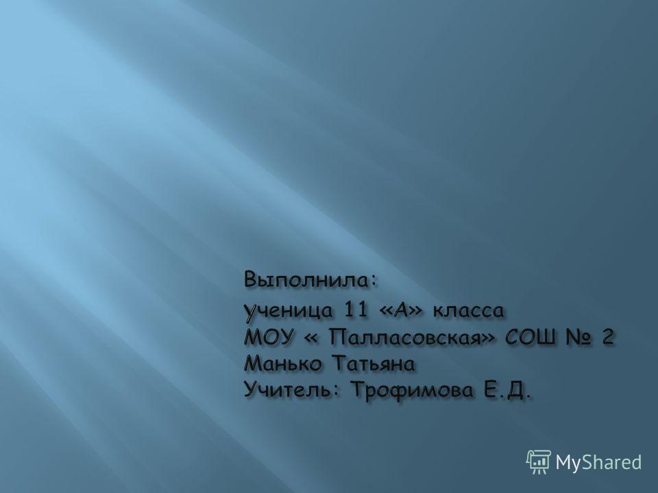 Выполнила: у ченица 11 «А» класса МОУ « Палласовская» СОШ 2 Манько Татьяна Учитель: Трофимова Е.Д.