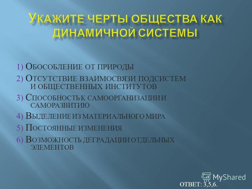 1) О БОСОБЛЕНИЕ О Т П РИРОДЫ 2) О ТСУТСТВИЕ В ЗАИМОСВЯЗИ П ОДСИСТЕМ И О БЩЕСТВЕННЫХ И НСТИТУТОВ 3) С ПОСОБНОСТЬ К С АМООРГАНИЗАЦИИ И САМОРАЗВИТИЮ 4) В ЫДЕЛЕНИЕ И З М АТЕРИАЛЬНОГО М ИРА 5) П ОСТОЯННЫЕ И ЗМЕНЕНИЯ 6) В ОЗМОЖНОСТЬ Д ЕГРАДАЦИИ О ТДЕЛЬНЫХ