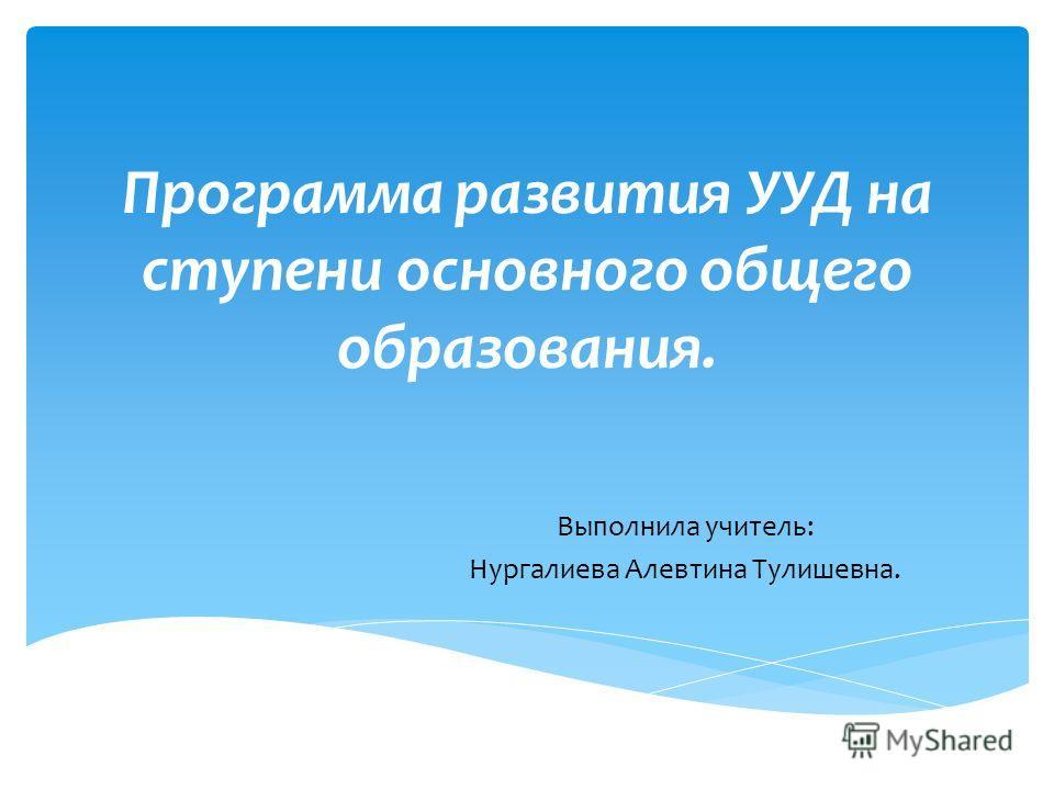 Программа развития УУД на ступени основного общего образования. Выполнила учитель: Нургалиева Алевтина Тулишевна.