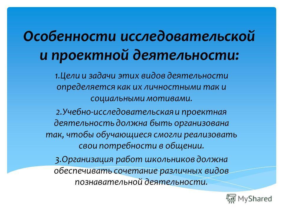 Особенности исследовательской и проектной деятельности: 1.Цели и задачи этих видов деятельности определяется как их личностными так и социальными мотивами. 2.Учебно-исследовательская и проектная деятельность должна быть организована так, чтобы обучаю