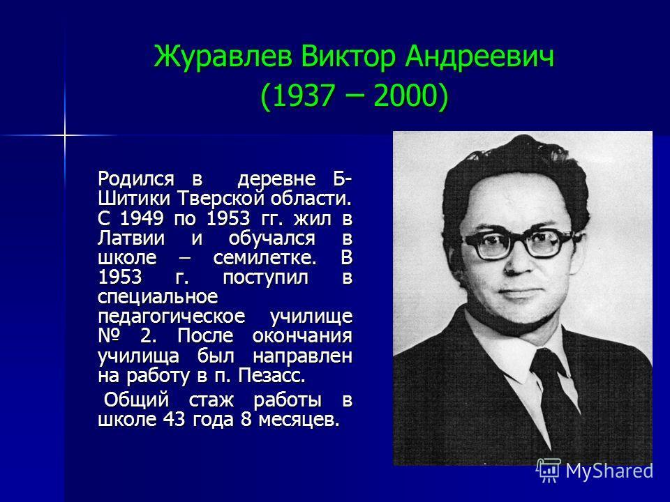 Журавлев Виктор Андреевич (1937 – 2000) Родился в деревне Б- Шитики Тверской области. С 1949 по 1953 гг. жил в Латвии и обучался в школе – семилетке. В 1953 г. поступил в специальное педагогическое училище 2. После окончания училища был направлен на