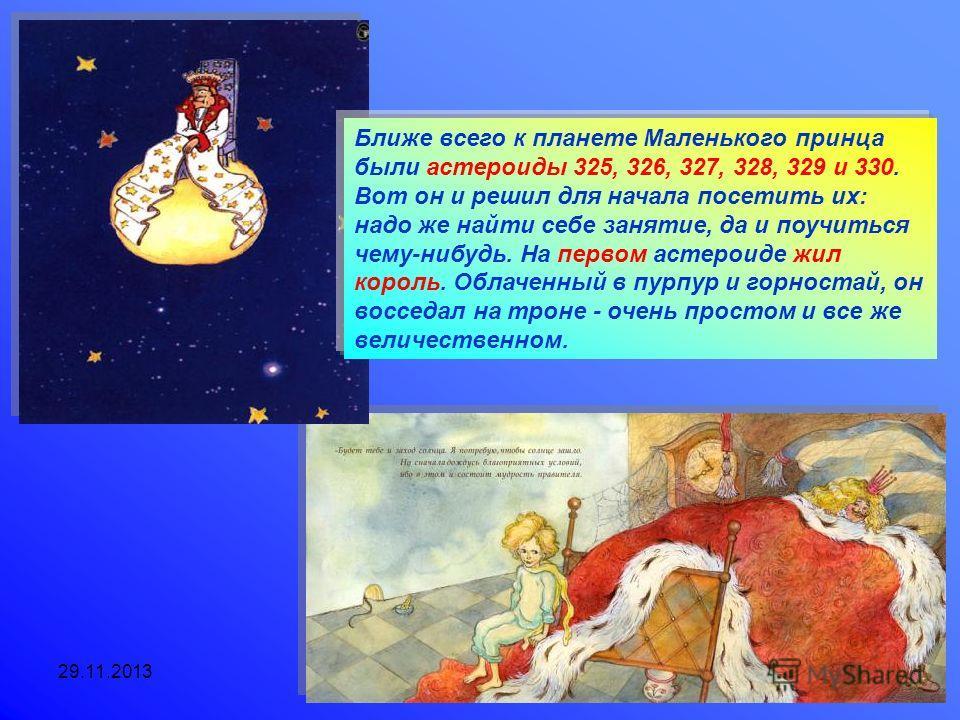 29.11.2013Агафонова Е.Е. Ближе всего к планете Маленького принца были астероиды 325, 326, 327, 328, 329 и 330. Вот он и решил для начала посетить их: надо же найти себе занятие, да и поучиться чему-нибудь. На первом астероиде жил король. Облаченный в