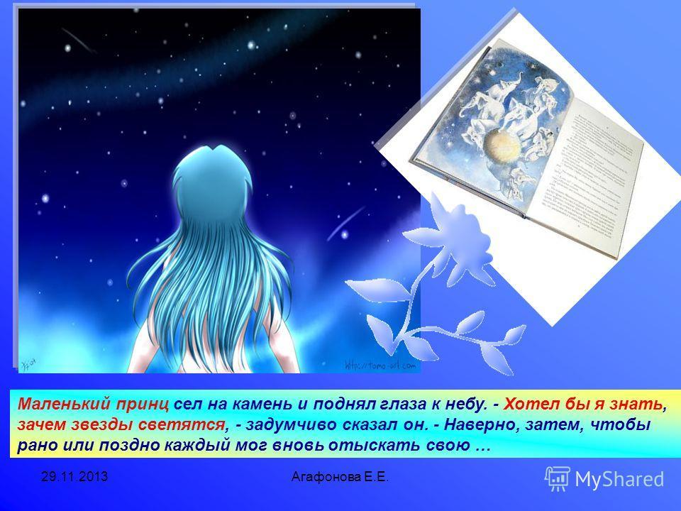 29.11.2013Агафонова Е.Е. Маленький принц сел на камень и поднял глаза к небу. - Хотел бы я знать, зачем звезды светятся, - задумчиво сказал он. - Наверно, затем, чтобы рано или поздно каждый мог вновь отыскать свою …