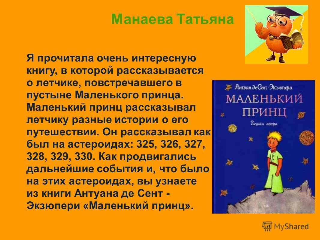 Манаева Татьяна Я прочитала очень интересную книгу, в которой рассказывается о летчике, повстречавшего в пустыне Маленького принца. Маленький принц рассказывал летчику разные истории о его путешествии. Он рассказывал как был на астероидах: 325, 326,