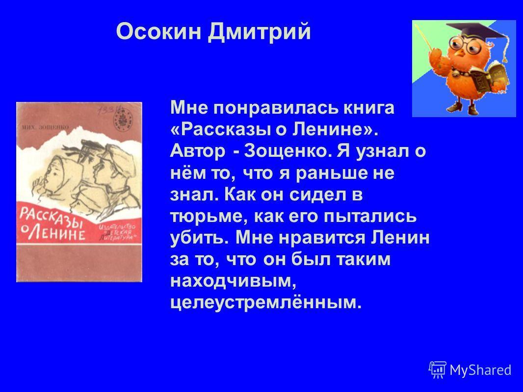 Осокин Дмитрий Мне понравилась книга «Рассказы о Ленине». Автор - Зощенко. Я узнал о нём то, что я раньше не знал. Как он сидел в тюрьме, как его пытались убить. Мне нравится Ленин за то, что он был таким находчивым, целеустремлённым.
