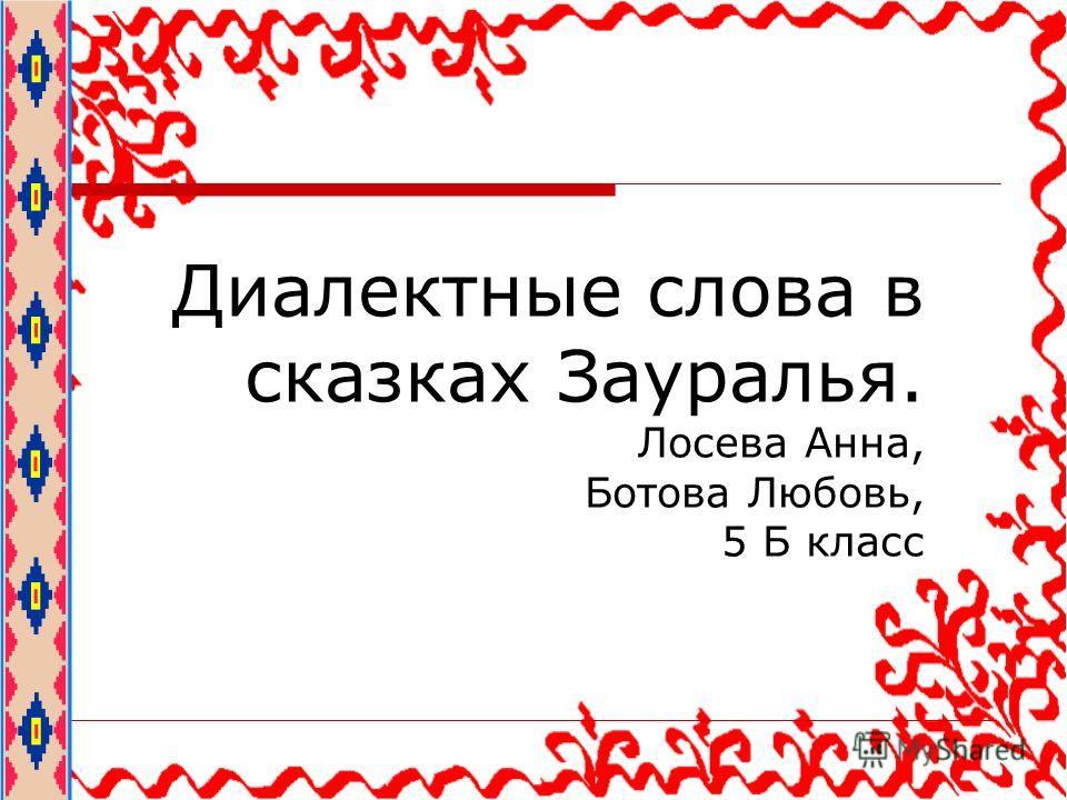 Диалектные слова в сказках Зауралья. Лосева Анна, Ботова Любовь, 5 Б класс