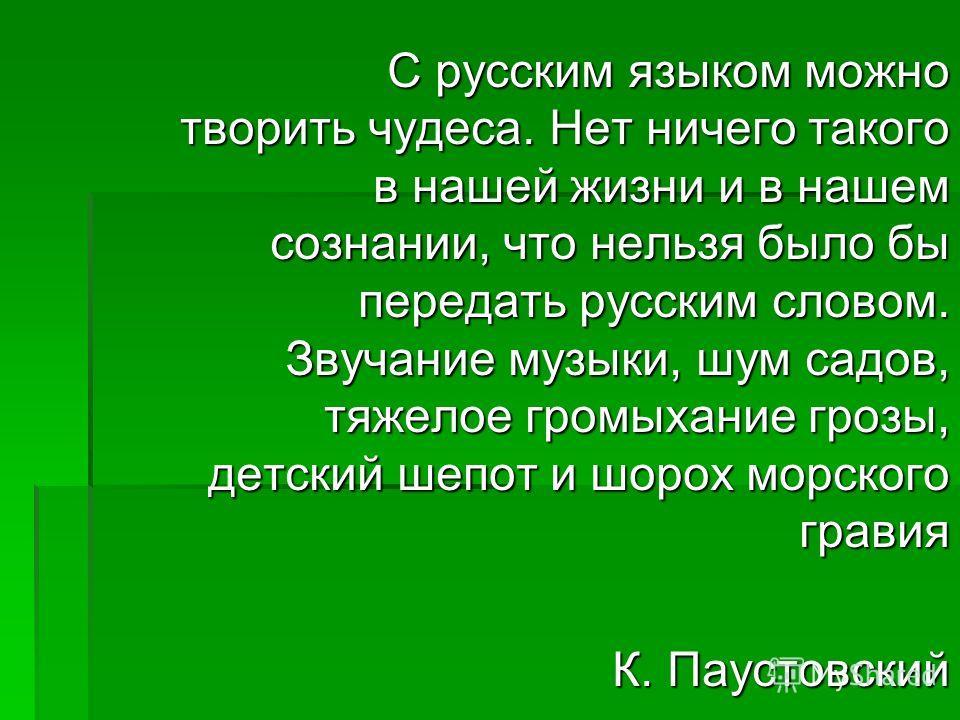 С русским языком можно творить чудеса. Нет ничего такого в нашей жизни и в нашем сознании, что нельзя было бы передать русским словом. Звучание музыки, шум садов, тяжелое громыхание грозы, детский шепот и шорох морского гравия С русским языком можно