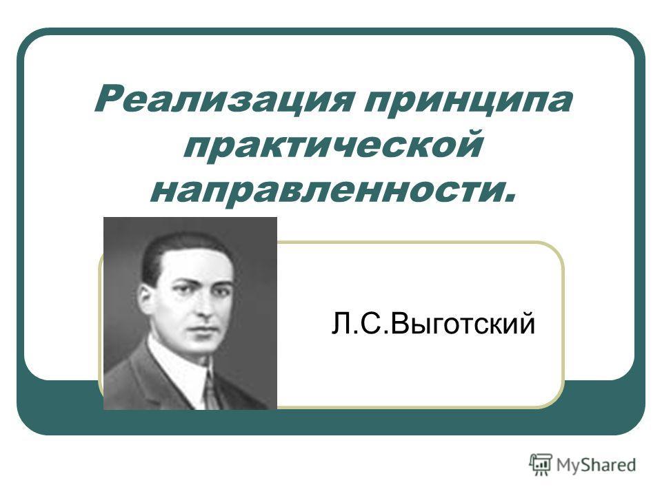 Реализация принципа практической направленности. Л.С.Выготский