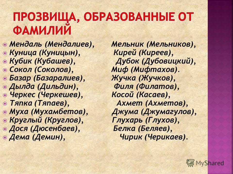 Мендаль (Мендалиев), Мельник (Мельников), Куница (Куницын), Кирей (Киреев), Кубик (Кубашев), Дубок (Дубовицкий), Сокол (Соколов), Миф (Мифтахов). Базар (Базаралиев), Жучка (Жучков), Дылда (Дильдин), Филя (Филатов), Черкес (Черкешев), Косой (Касаев),