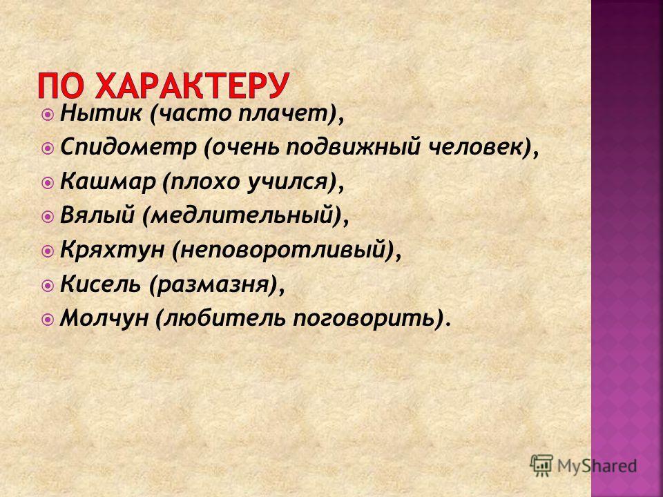 Нытик (часто плачет), Спидометр (очень подвижный человек), Кашмар (плохо учился), Вялый (медлительный), Кряхтун (неповоротливый), Кисель (размазня), Молчун (любитель поговорить).