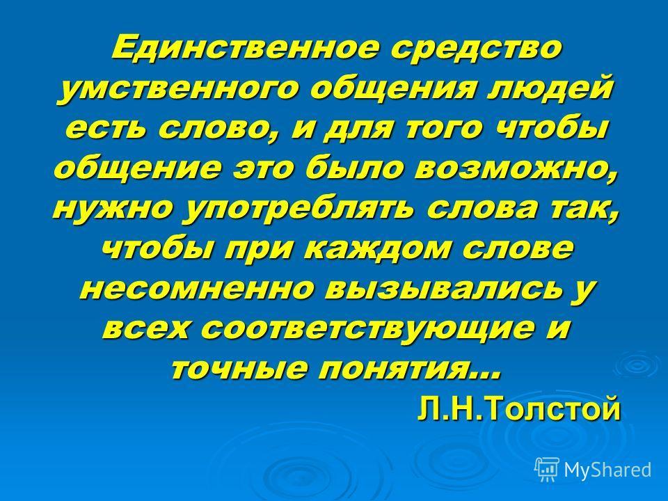 Единственное средство умственного общения людей есть слово, и для того чтобы общение это было возможно, нужно употреблять слова так, чтобы при каждом слове несомненно вызывались у всех соответствующие и точные понятия… Л.Н.Толстой