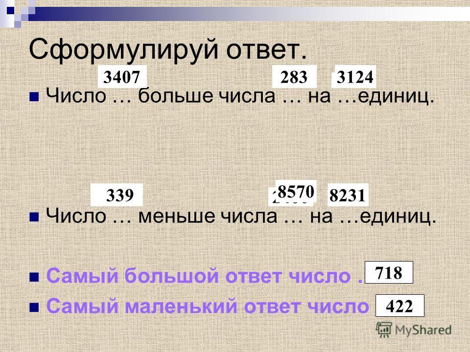 Сформулируй ответ. Число … больше числа … на …единиц. Число … меньше числа … на …единиц. Самый большой ответ число … Самый маленький ответ число … 4908 5734335 1140 2400 1260 34072833124 339 8570 8231 718 422
