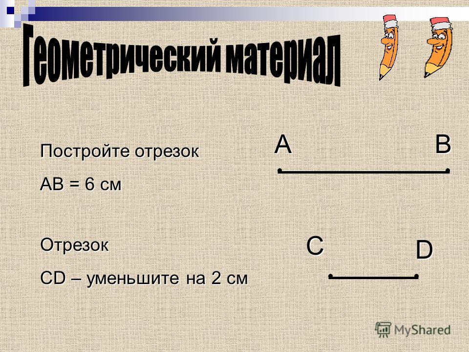 Постройте отрезок АВ = 6 см Отрезок CD – уменьшите на 2 см AB C D