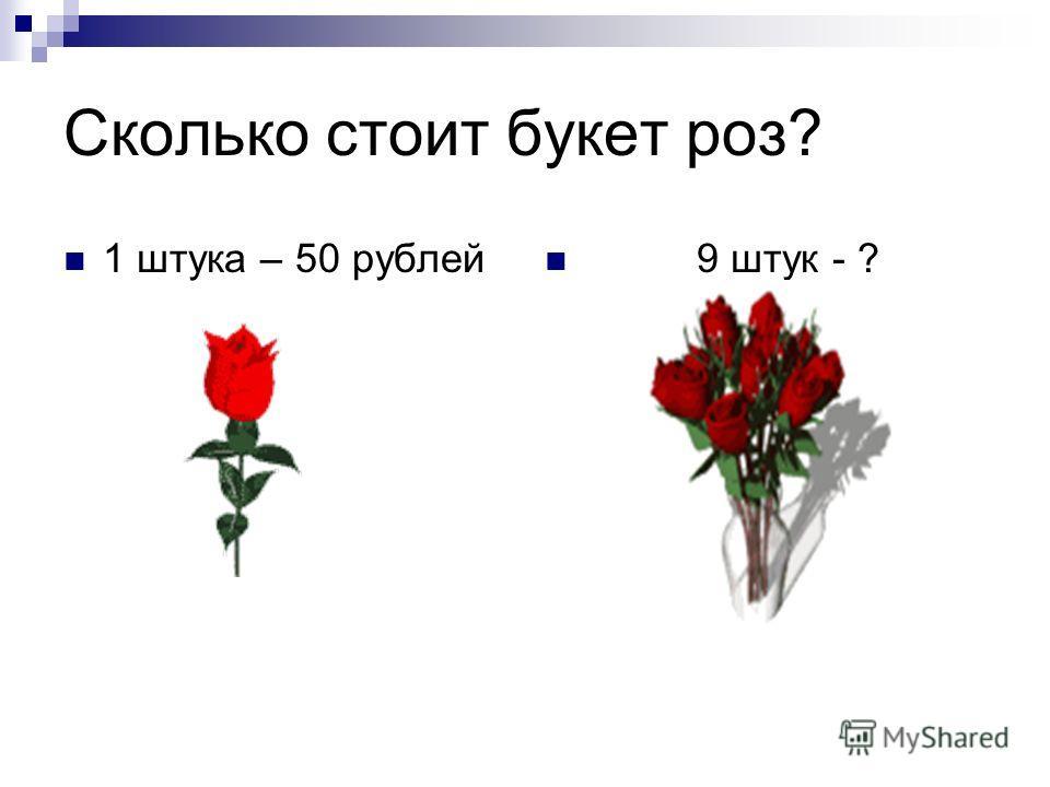 Сколько стоит букет роз? 1 штука – 50 рублей 9 штук - ?