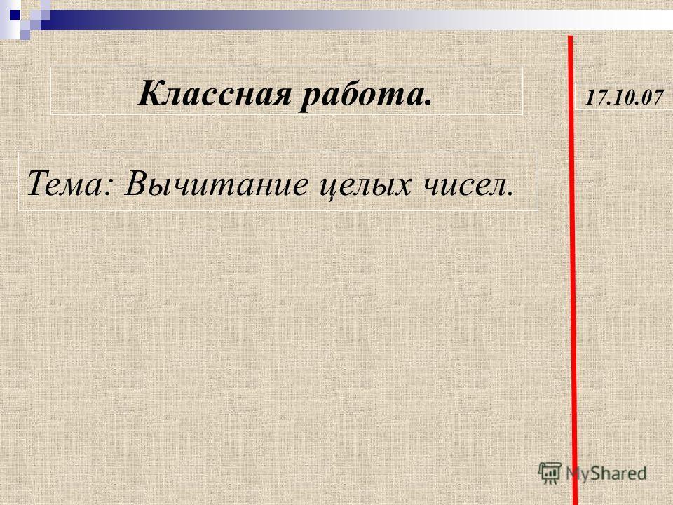Классная работа. Тема: Вычитание целых чисел. 17.10.07