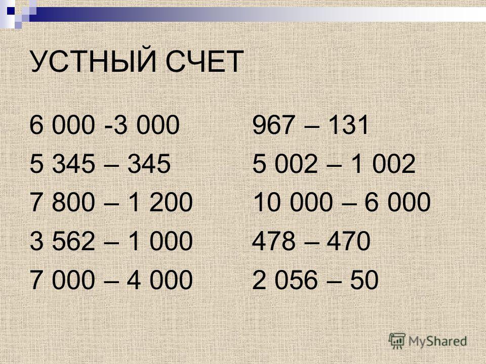УСТНЫЙ СЧЕТ 6 000 -3 000 5 345 – 345 7 800 – 1 200 3 562 – 1 000 7 000 – 4 000 967 – 131 5 002 – 1 002 10 000 – 6 000 478 – 470 2 056 – 50
