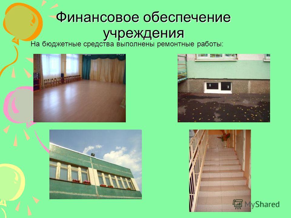 Финансовое обеспечение учреждения На бюджетные средства выполнены ремонтные работы: