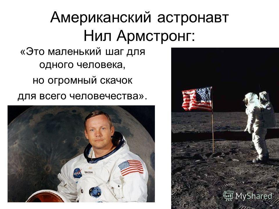 Американский астронавт Нил Армстронг: «Это маленький шаг для одного человека, но огромный скачок для всего человечества».