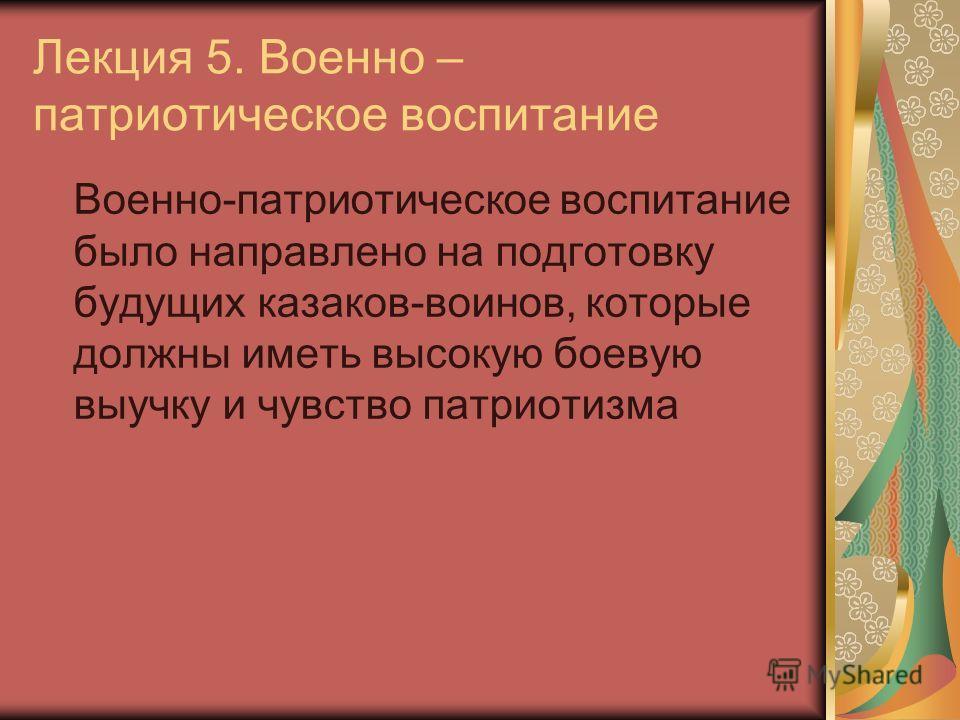 Лекция 5. Военно – патриотическое воспитание Военно-патриотическое воспитание было направлено на подготовку будущих казаков-воинов, которые должны иметь высокую боевую выучку и чувство патриотизма