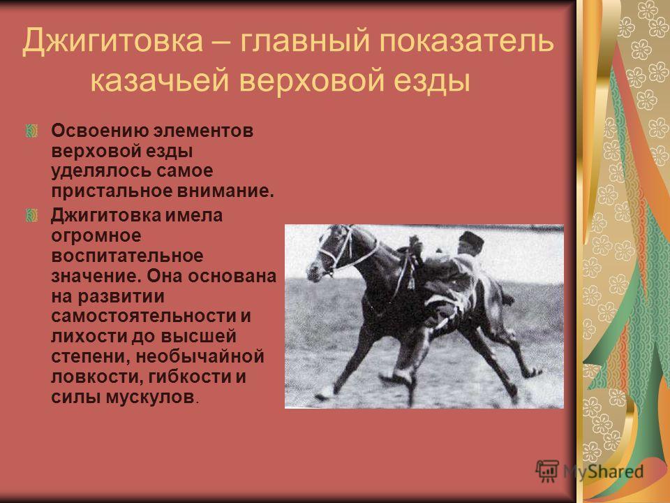 Джигитовка – главный показатель казачьей верховой езды Освоению элементов верховой езды уделялось самое пристальное внимание. Джигитовка имела огромное воспитательное значение. Она основана на развитии самостоятельности и лихости до высшей степени, н