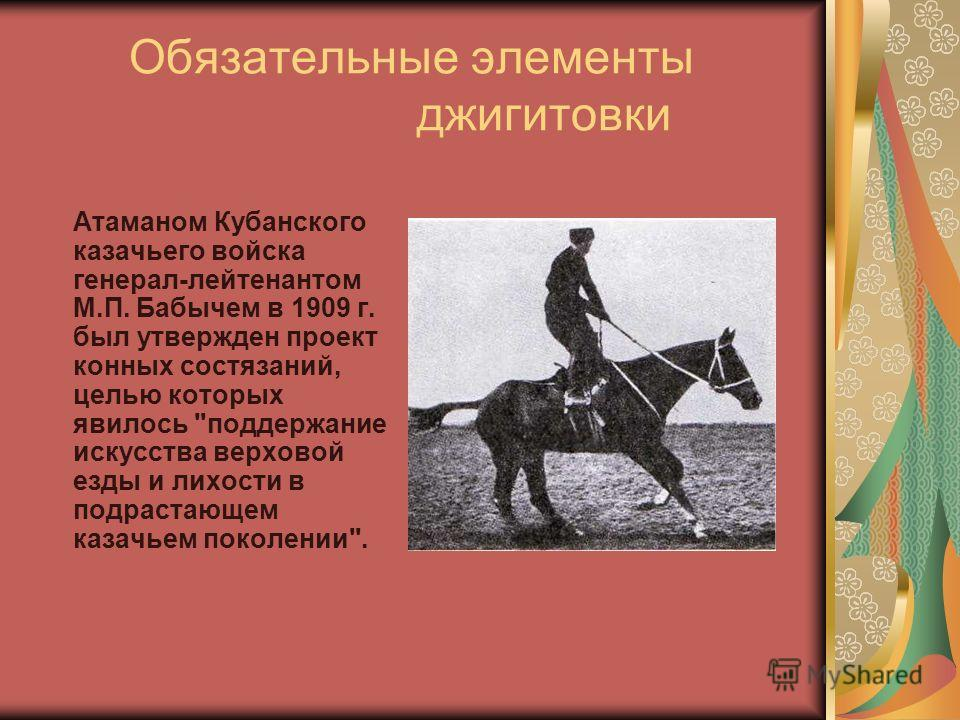 Обязательные элементы джигитовки Атаманом Кубанского казачьего войска генерал-лейтенантом М.П. Бабычем в 1909 г. был утвержден проект конных состязаний, целью которых явилось