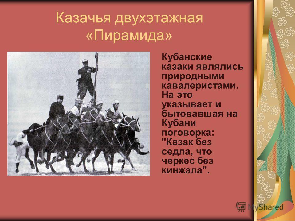 Казачья двухэтажная «Пирамида» Кубанские казаки являлись природными кавалеристами. На это указывает и бытовавшая на Кубани поговорка: Казак без седла, что черкес без кинжала.