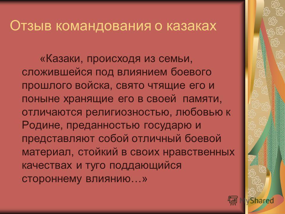 Отзыв командования о казаках «Казаки, происходя из семьи, сложившейся под влиянием боевого прошлого войска, свято чтящие его и поныне хранящие его в своей памяти, отличаются религиозностью, любовью к Родине, преданностью государю и представляют собой