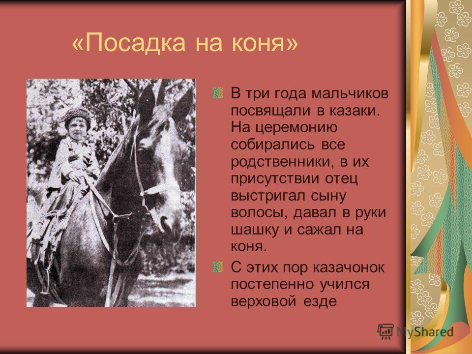 «Посадка на коня» В три года мальчиков посвящали в казаки. На церемонию собирались все родственники, в их присутствии отец выстригал сыну волосы, давал в руки шашку и сажал на коня. С этих пор казачонок постепенно учился верховой езде
