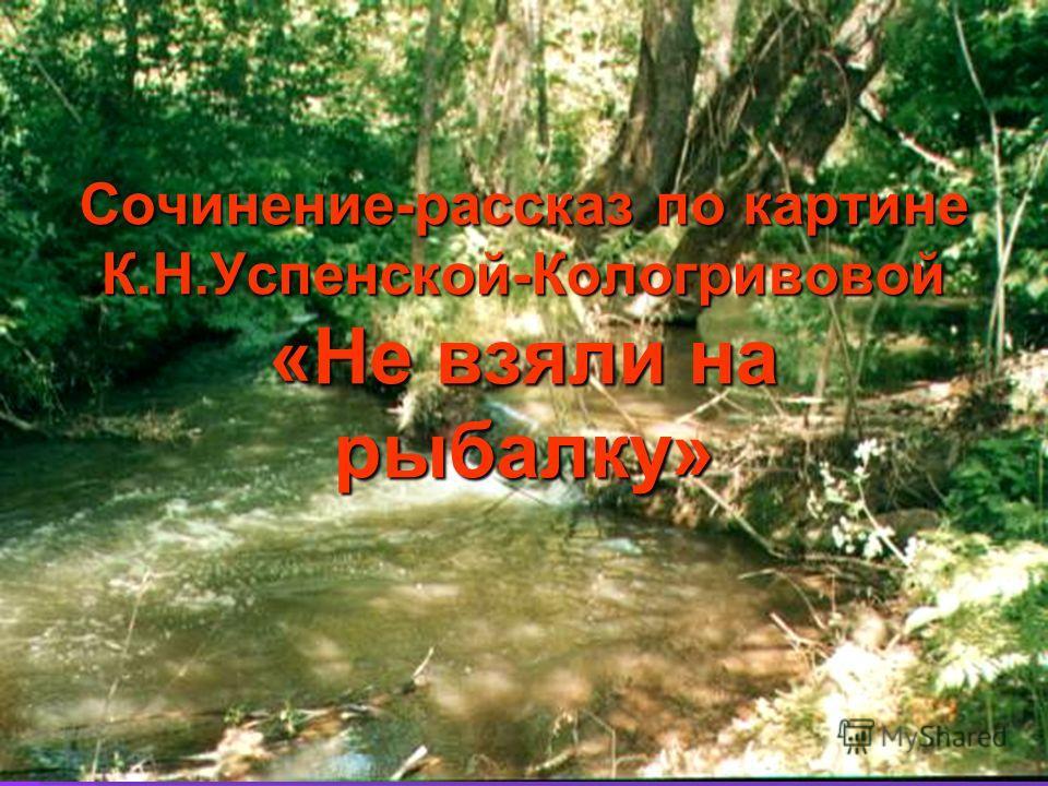 Сочинение-рассказ по картине К.Н.Успенской-Кологривовой «Не взяли на рыбалку»