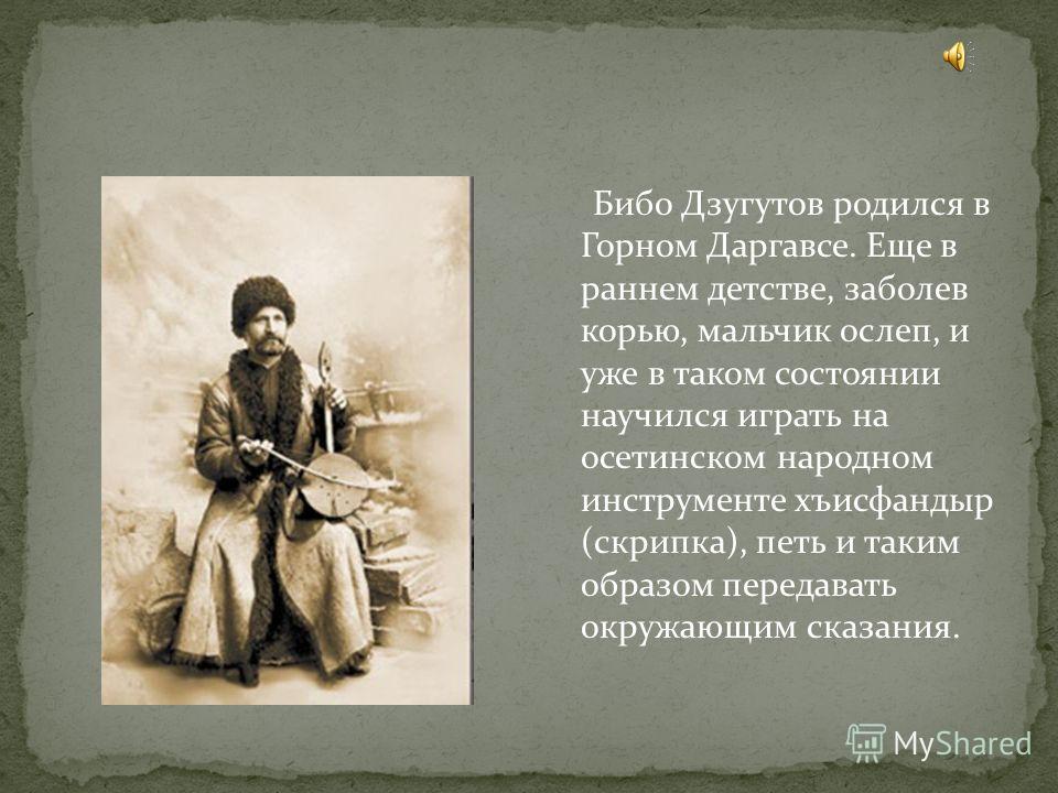 Бибо Дзугутов родился в Горном Даргавсе. Еще в раннем детстве, заболев корью, мальчик ослеп, и уже в таком состоянии научился играть на осетинском народном инструменте хъисфандыр (скрипка), петь и таким образом передавать окружающим сказания.