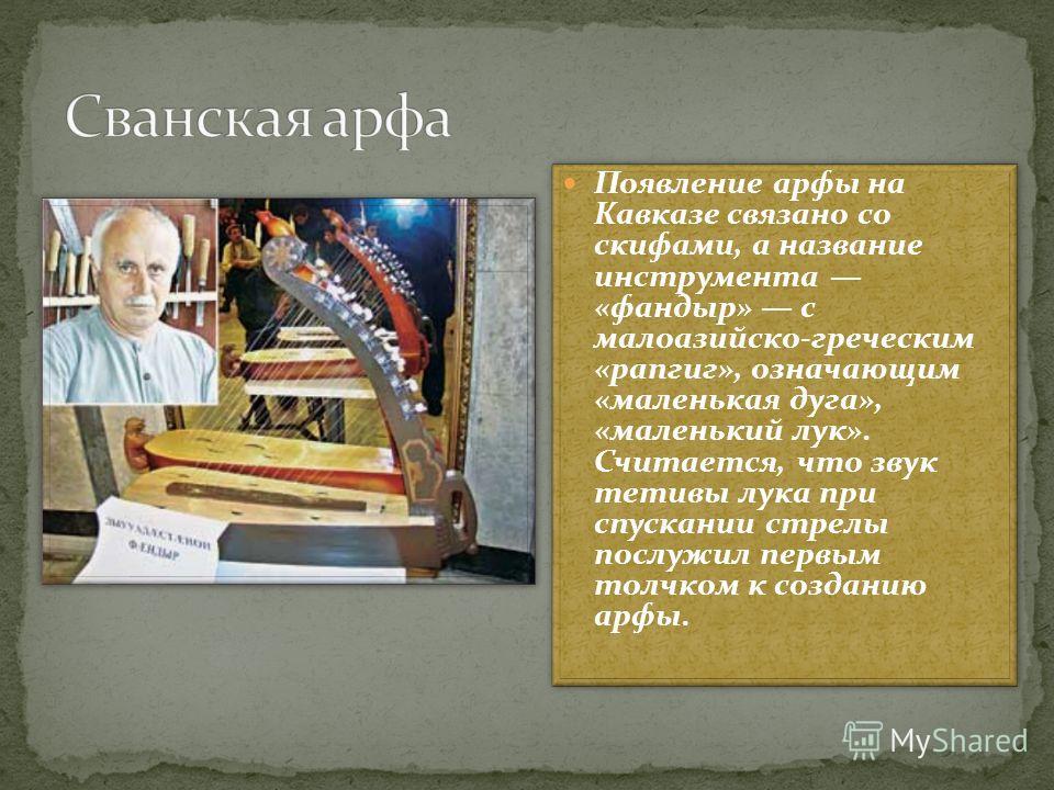 Появление арфы на Кавказе связано со скифами, а название инструмента «фандыр» с малоазийско-греческим «рапгиг», означающим «маленькая дуга», «маленький лук». Считается, что звук тетивы лука при спускании стрелы послужил первым толчком к созданию арфы